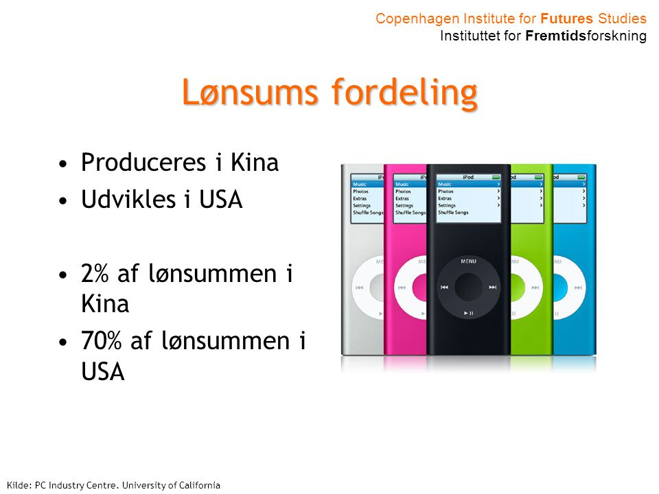 Copenhagen Institute for Futures Studies Instituttet for Fremtidsforskning Lønsums fordeling Produceres i Kina Udvikles i USA 2% af lønsummen i Kina 70% af lønsummen i USA Kilde: PC Industry Centre.