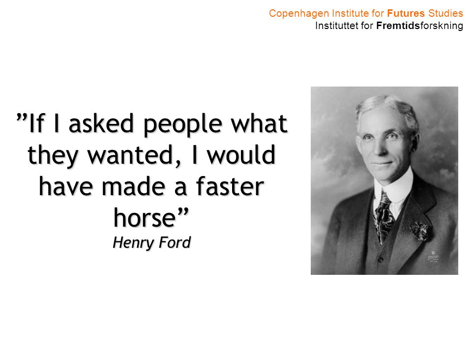 Copenhagen Institute for Futures Studies Instituttet for Fremtidsforskning If I asked people what they wanted, I would have made a faster horse Henry Ford