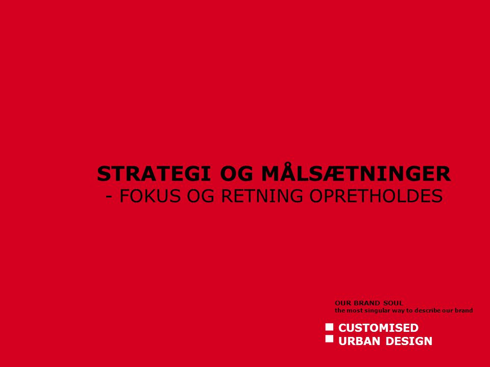 CUSTOMISED URBAN DESIGN OUR BRAND SOUL the most singular way to describe our brand : STRATEGI OG MÅLSÆTNINGER - FOKUS OG RETNING OPRETHOLDES
