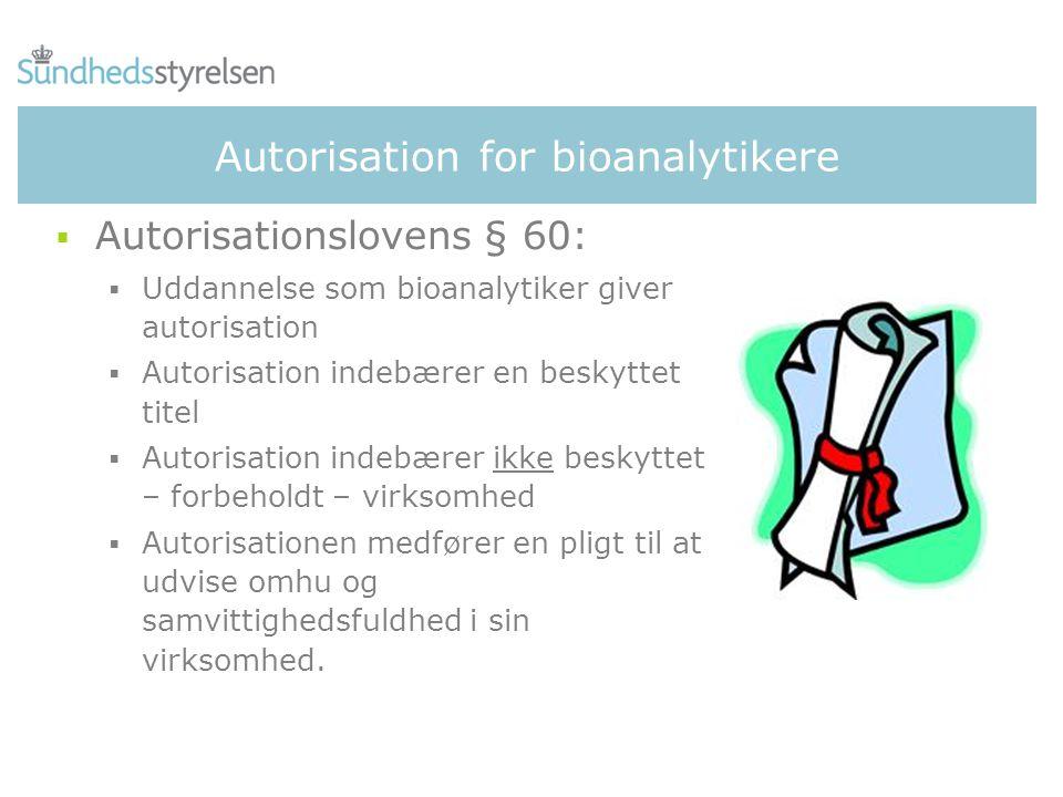 Autorisation for bioanalytikere  Autorisationslovens § 60:  Uddannelse som bioanalytiker giver autorisation  Autorisation indebærer en beskyttet titel  Autorisation indebærer ikke beskyttet – forbeholdt – virksomhed  Autorisationen medfører en pligt til at udvise omhu og samvittighedsfuldhed i sin virksomhed.