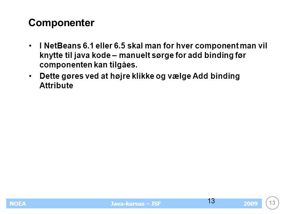 13 NOEA2009Java-kursus – JSF 13 Componenter I NetBeans 6.1 eller 6.5 skal man for hver component man vil knytte til java kode – manuelt sørge for add binding før componenten kan tilgåes.