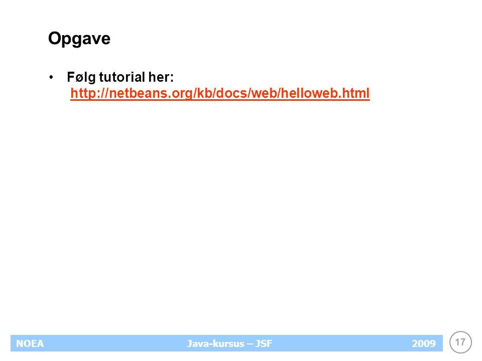 17 NOEA2009Java-kursus – JSF Opgave Følg tutorial her: http://netbeans.org/kb/docs/web/helloweb.htmlhttp://netbeans.org/kb/docs/web/helloweb.html