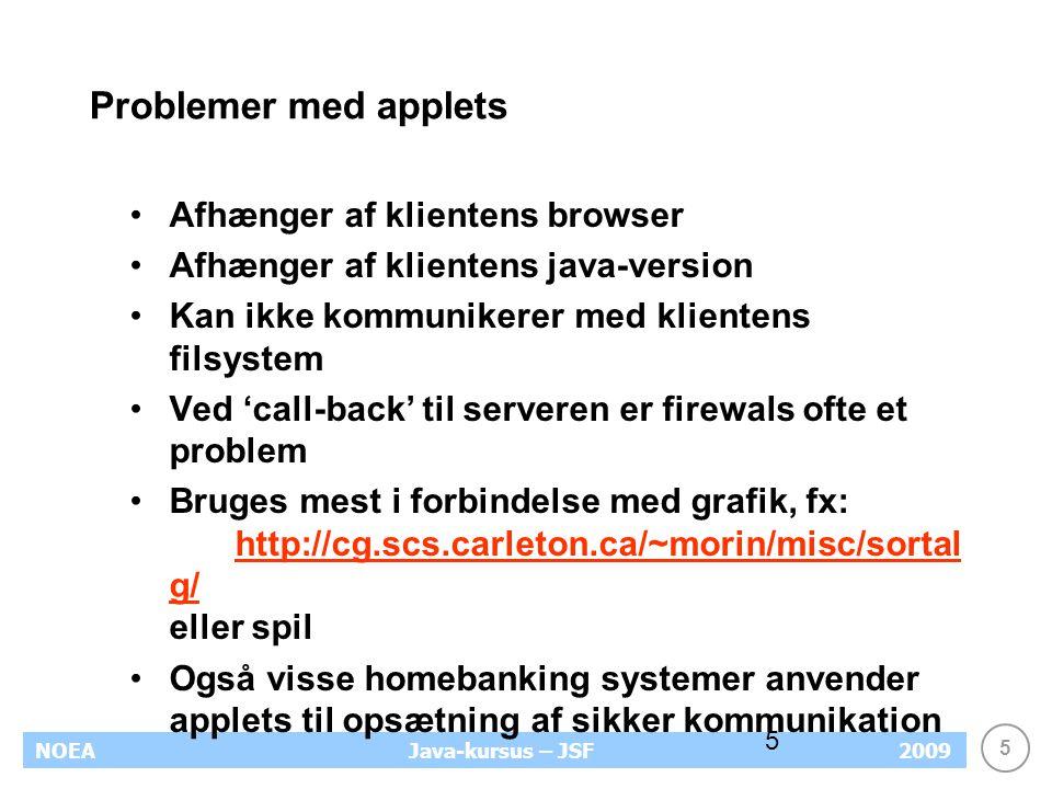 5 NOEA2009Java-kursus – JSF 5 Problemer med applets Afhænger af klientens browser Afhænger af klientens java-version Kan ikke kommunikerer med klientens filsystem Ved 'call-back' til serveren er firewals ofte et problem Bruges mest i forbindelse med grafik, fx: http://cg.scs.carleton.ca/~morin/misc/sortal g/ eller spil http://cg.scs.carleton.ca/~morin/misc/sortal g/ Også visse homebanking systemer anvender applets til opsætning af sikker kommunikation