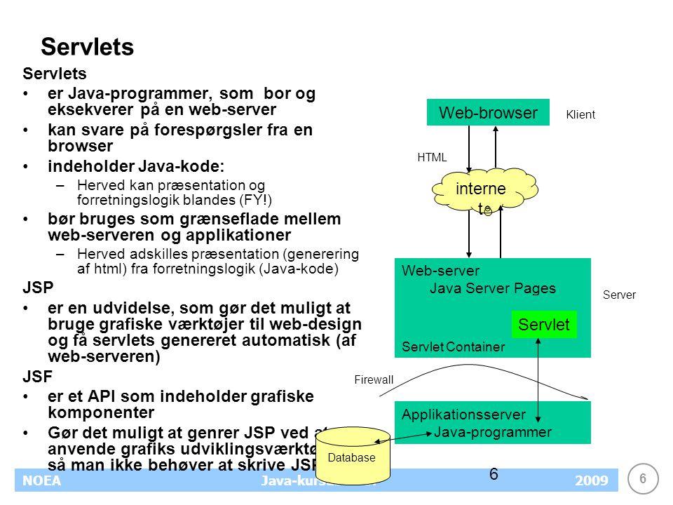 6 NOEA2009Java-kursus – JSF 6 Servlets er Java-programmer, som bor og eksekverer på en web-server kan svare på forespørgsler fra en browser indeholder Java-kode: –Herved kan præsentation og forretningslogik blandes (FY!) bør bruges som grænseflade mellem web-serveren og applikationer –Herved adskilles præsentation (generering af html) fra forretningslogik (Java-kode) JSP er en udvidelse, som gør det muligt at bruge grafiske værktøjer til web-design og få servlets genereret automatisk (af web-serveren) JSF er et API som indeholder grafiske komponenter Gør det muligt at genrer JSP ved at anvende grafiks udviklingsværktøjer, så man ikke behøver at skrive JSP Web-browser interne t Web-server Java Server Pages HTML Servlet Container Klient Server Servlet Database Applikationsserver Java-programmer Firewall