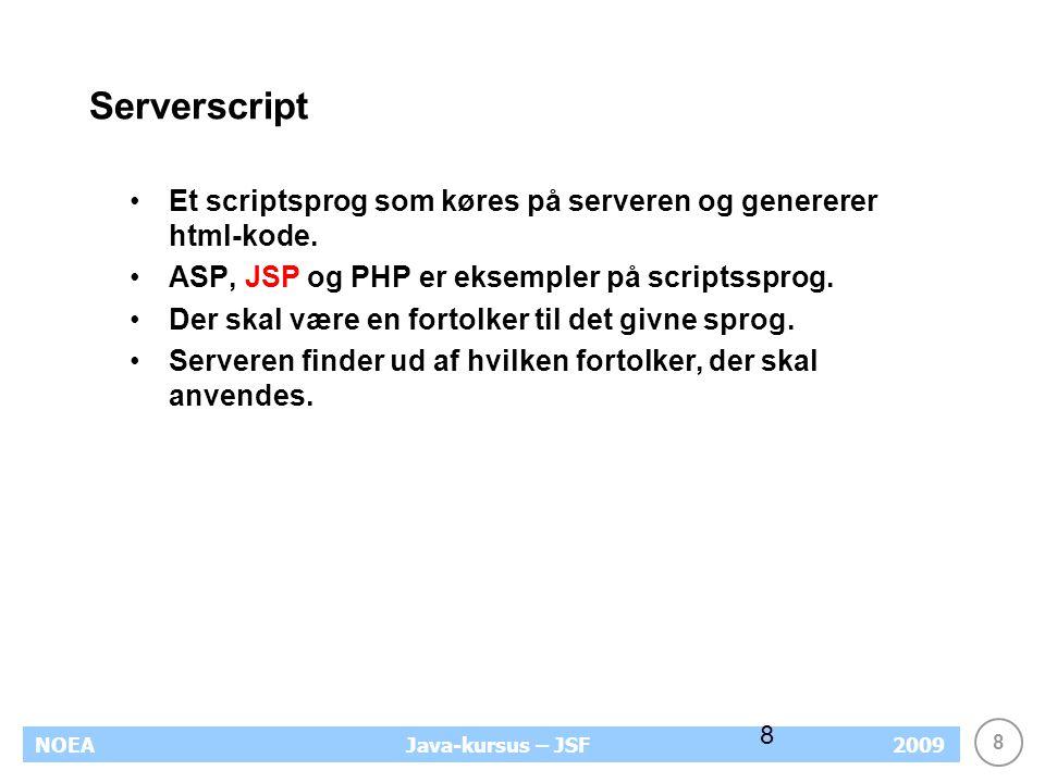 8 NOEA2009Java-kursus – JSF 8 Serverscript Et scriptsprog som køres på serveren og genererer html-kode.