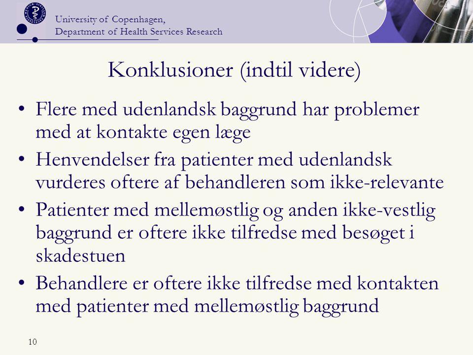 University of Copenhagen, Department of Health Services Research 10 Konklusioner (indtil videre) Flere med udenlandsk baggrund har problemer med at kontakte egen læge Henvendelser fra patienter med udenlandsk vurderes oftere af behandleren som ikke-relevante Patienter med mellemøstlig og anden ikke-vestlig baggrund er oftere ikke tilfredse med besøget i skadestuen Behandlere er oftere ikke tilfredse med kontakten med patienter med mellemøstlig baggrund