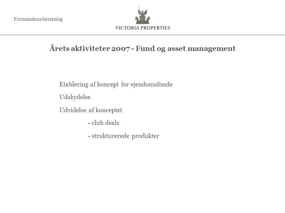 Etablering af koncept for ejendomsfonde Udskydelse Udvidelse af konceptet - club deals - strukturerede produkter Årets aktiviteter 2007 - Fund og asset management Formandens beretning
