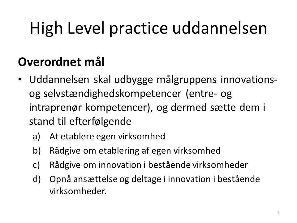 High Level practice uddannelsen Overordnet mål Uddannelsen skal udbygge målgruppens innovations- og selvstændighedskompetencer (entre- og intraprenør kompetencer), og dermed sætte dem i stand til efterfølgende a)At etablere egen virksomhed b)Rådgive om etablering af egen virksomhed c)Rådgive om innovation i bestående virksomheder d)Opnå ansættelse og deltage i innovation i bestående virksomheder.