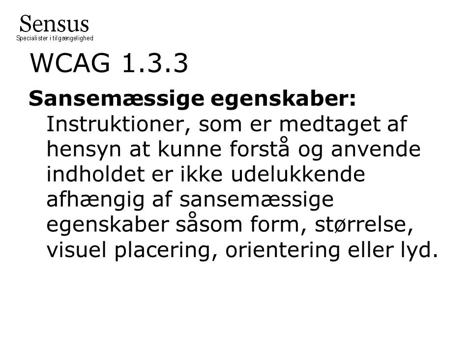 WCAG 1.3.3 Sansemæssige egenskaber: Instruktioner, som er medtaget af hensyn at kunne forstå og anvende indholdet er ikke udelukkende afhængig af sansemæssige egenskaber såsom form, størrelse, visuel placering, orientering eller lyd.