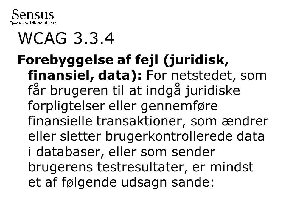 WCAG 3.3.4 Forebyggelse af fejl (juridisk, finansiel, data): For netstedet, som får brugeren til at indgå juridiske forpligtelser eller gennemføre finansielle transaktioner, som ændrer eller sletter brugerkontrollerede data i databaser, eller som sender brugerens testresultater, er mindst et af følgende udsagn sande: