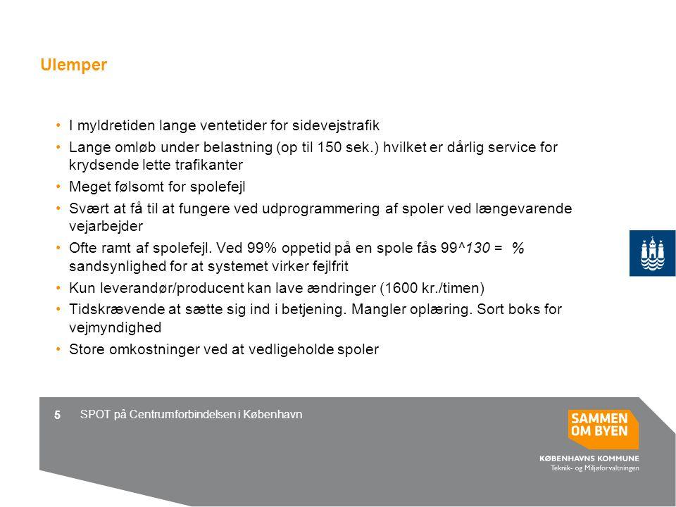 SPOT på Centrumforbindelsen i København 5 Ulemper I myldretiden lange ventetider for sidevejstrafik Lange omløb under belastning (op til 150 sek.) hvilket er dårlig service for krydsende lette trafikanter Meget følsomt for spolefejl Svært at få til at fungere ved udprogrammering af spoler ved længevarende vejarbejder Ofte ramt af spolefejl.