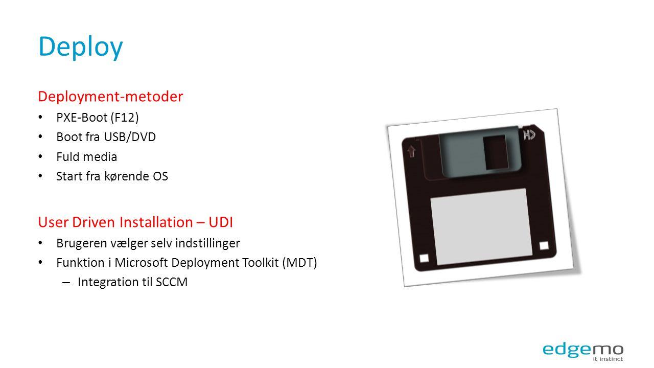 Deploy Deployment-metoder PXE-Boot (F12) Boot fra USB/DVD Fuld media Start fra kørende OS User Driven Installation – UDI Brugeren vælger selv indstillinger Funktion i Microsoft Deployment Toolkit (MDT) – Integration til SCCM