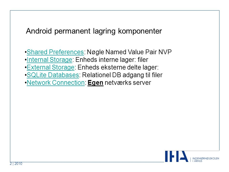 2 | 2010 Android permanent lagring komponenter Shared Preferences: Nøgle Named Value Pair NVPShared Preferences Internal Storage: Enheds interne lager: filerInternal Storage External Storage: Enheds eksterne delte lager:External Storage SQLite Databases: Relationel DB adgang til filerSQLite Databases Network Connection: Egen netværks serverNetwork Connection