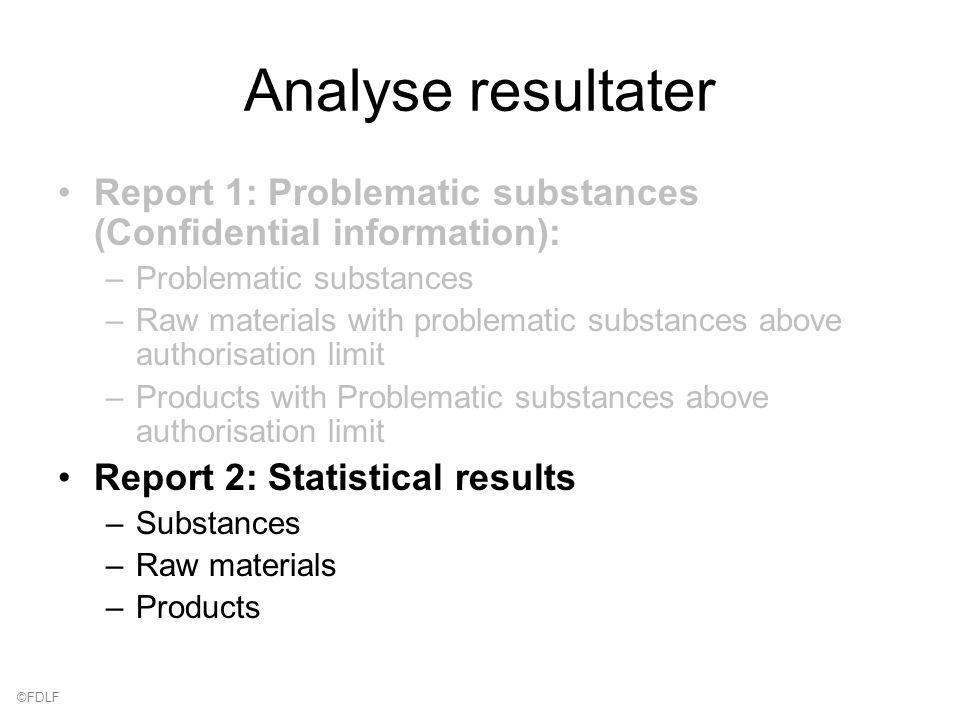 ©FDLF Analyse resultater Report 1: Problematic substances (Confidential information): –Problematic substances –Raw materials with problematic substances above authorisation limit –Products with Problematic substances above authorisation limit Report 2: Statistical results –Substances –Raw materials –Products