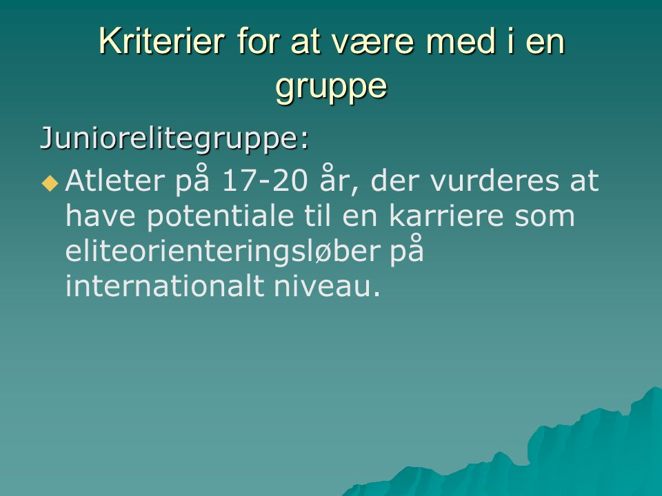 Kriterier for at være med i en gruppe Juniorelitegruppe:   Atleter på 17-20 år, der vurderes at have potentiale til en karriere som eliteorienteringsløber på internationalt niveau.