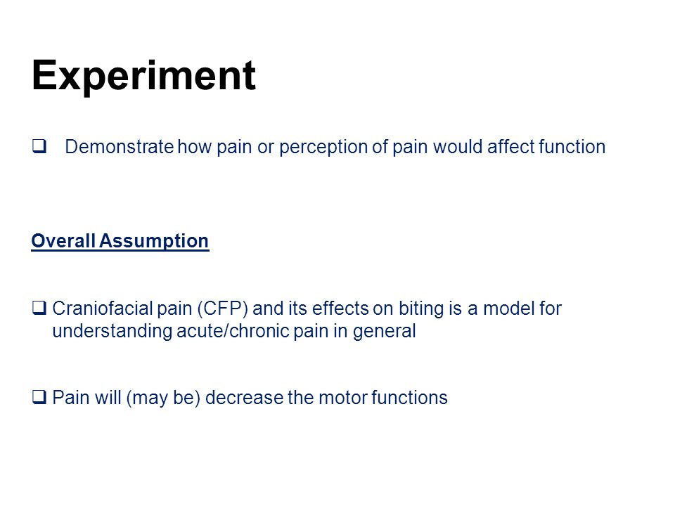 Experiment  Demonstrate how pain or perception of pain would affect function Overall Assumption  Craniofacial pain (CFP) and its effects on biting is a model for understanding acute/chronic pain in general  Pain will (may be) decrease the motor functions