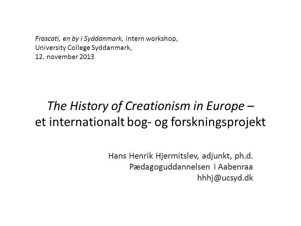 The History of Creationism in Europe – et internationalt bog- og forskningsprojekt Hans Henrik Hjermitslev, adjunkt, ph.d.