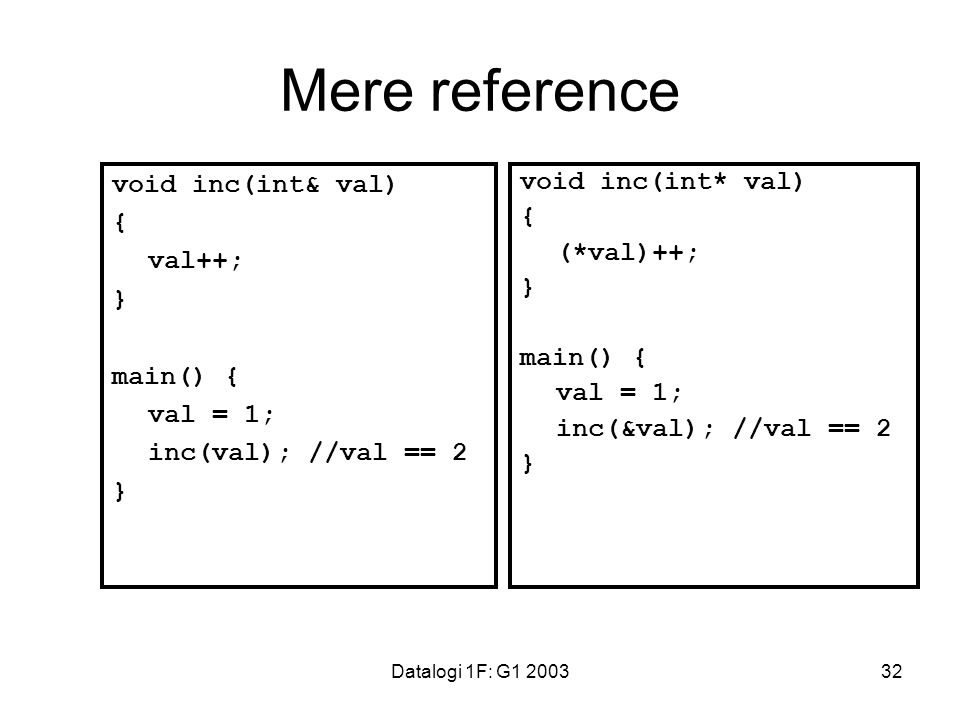Datalogi 1F: G1 200332 Mere reference void inc(int& val) { val++; } main() { val = 1; inc(val); //val == 2 } void inc(int* val) { (*val)++; } main() { val = 1; inc(&val); //val == 2 }