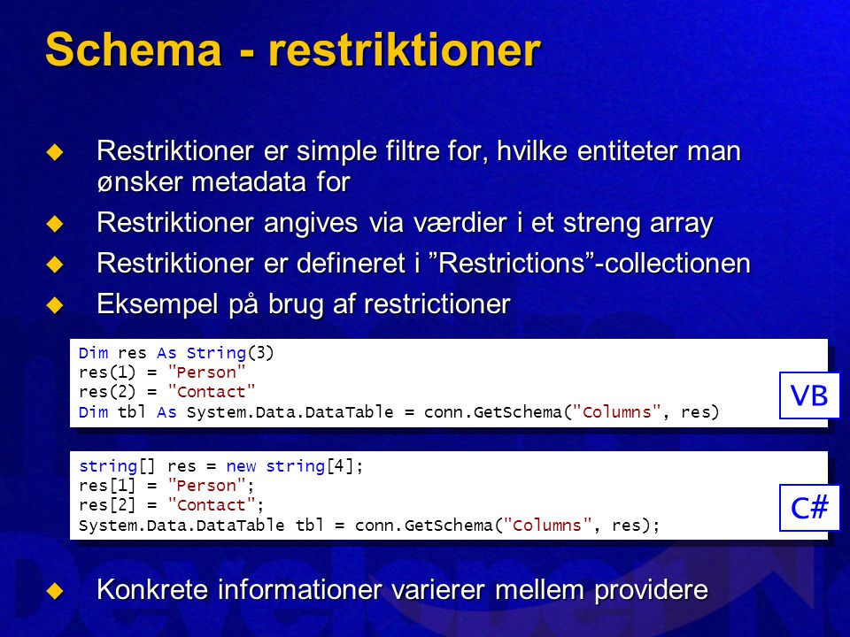 Schema - restriktioner  Restriktioner er simple filtre for, hvilke entiteter man ønsker metadata for  Restriktioner angives via værdier i et streng array  Restriktioner er defineret i Restrictions -collectionen  Eksempel på brug af restrictioner  Konkrete informationer varierer mellem providere Dim res As String(3) res(1) = Person res(2) = Contact Dim tbl As System.Data.DataTable = conn.GetSchema( Columns , res) Dim res As String(3) res(1) = Person res(2) = Contact Dim tbl As System.Data.DataTable = conn.GetSchema( Columns , res) VB string[] res = new string[4]; res[1] = Person ; res[2] = Contact ; System.Data.DataTable tbl = conn.GetSchema( Columns , res); string[] res = new string[4]; res[1] = Person ; res[2] = Contact ; System.Data.DataTable tbl = conn.GetSchema( Columns , res); C#