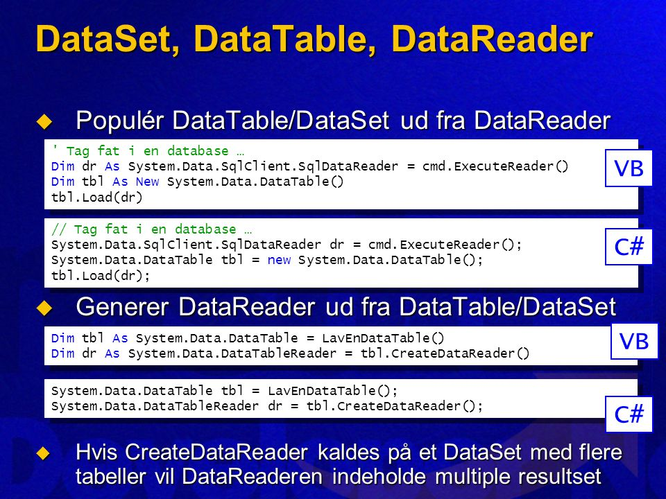 DataSet, DataTable, DataReader  Populér DataTable/DataSet ud fra DataReader  Generer DataReader ud fra DataTable/DataSet  Hvis CreateDataReader kaldes på et DataSet med flere tabeller vil DataReaderen indeholde multiple resultset Tag fat i en database … Dim dr As System.Data.SqlClient.SqlDataReader = cmd.ExecuteReader() Dim tbl As New System.Data.DataTable() tbl.Load(dr) Tag fat i en database … Dim dr As System.Data.SqlClient.SqlDataReader = cmd.ExecuteReader() Dim tbl As New System.Data.DataTable() tbl.Load(dr) VB // Tag fat i en database … System.Data.SqlClient.SqlDataReader dr = cmd.ExecuteReader(); System.Data.DataTable tbl = new System.Data.DataTable(); tbl.Load(dr); // Tag fat i en database … System.Data.SqlClient.SqlDataReader dr = cmd.ExecuteReader(); System.Data.DataTable tbl = new System.Data.DataTable(); tbl.Load(dr); C# Dim tbl As System.Data.DataTable = LavEnDataTable() Dim dr As System.Data.DataTableReader = tbl.CreateDataReader() Dim tbl As System.Data.DataTable = LavEnDataTable() Dim dr As System.Data.DataTableReader = tbl.CreateDataReader() VB System.Data.DataTable tbl = LavEnDataTable(); System.Data.DataTableReader dr = tbl.CreateDataReader(); System.Data.DataTable tbl = LavEnDataTable(); System.Data.DataTableReader dr = tbl.CreateDataReader(); C#