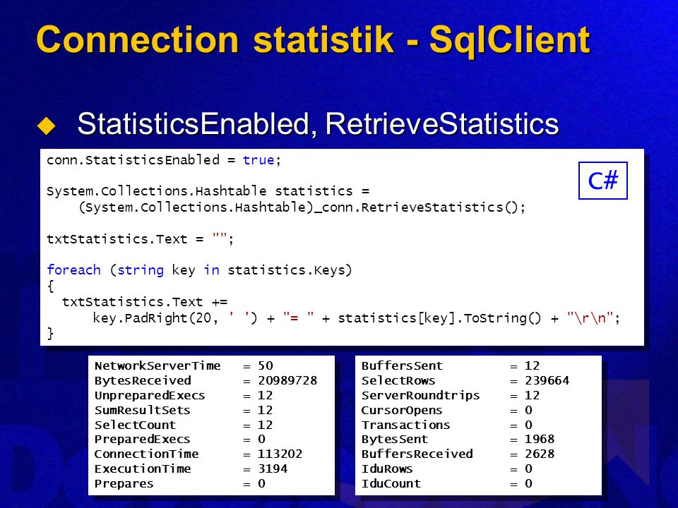 Connection statistik - SqlClient  StatisticsEnabled, RetrieveStatistics conn.StatisticsEnabled = true; System.Collections.Hashtable statistics = (System.Collections.Hashtable)_conn.RetrieveStatistics(); txtStatistics.Text = ; foreach (string key in statistics.Keys) { txtStatistics.Text += key.PadRight(20, ) + = + statistics[key].ToString() + \r\n ; } conn.StatisticsEnabled = true; System.Collections.Hashtable statistics = (System.Collections.Hashtable)_conn.RetrieveStatistics(); txtStatistics.Text = ; foreach (string key in statistics.Keys) { txtStatistics.Text += key.PadRight(20, ) + = + statistics[key].ToString() + \r\n ; } NetworkServerTime = 50 BytesReceived = 20989728 UnpreparedExecs = 12 SumResultSets = 12 SelectCount = 12 PreparedExecs = 0 ConnectionTime = 113202 ExecutionTime = 3194 Prepares = 0 NetworkServerTime = 50 BytesReceived = 20989728 UnpreparedExecs = 12 SumResultSets = 12 SelectCount = 12 PreparedExecs = 0 ConnectionTime = 113202 ExecutionTime = 3194 Prepares = 0 BuffersSent = 12 SelectRows = 239664 ServerRoundtrips = 12 CursorOpens = 0 Transactions = 0 BytesSent = 1968 BuffersReceived = 2628 IduRows = 0 IduCount = 0 BuffersSent = 12 SelectRows = 239664 ServerRoundtrips = 12 CursorOpens = 0 Transactions = 0 BytesSent = 1968 BuffersReceived = 2628 IduRows = 0 IduCount = 0 C#