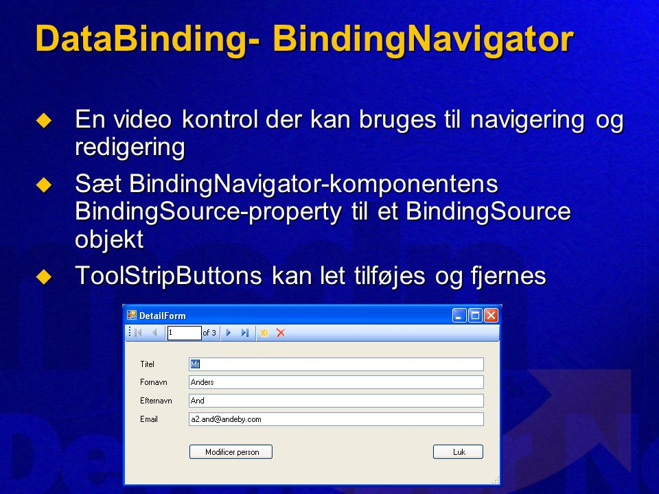 DataBinding- BindingNavigator  En video kontrol der kan bruges til navigering og redigering  Sæt BindingNavigator-komponentens BindingSource-property til et BindingSource objekt  ToolStripButtons kan let tilføjes og fjernes