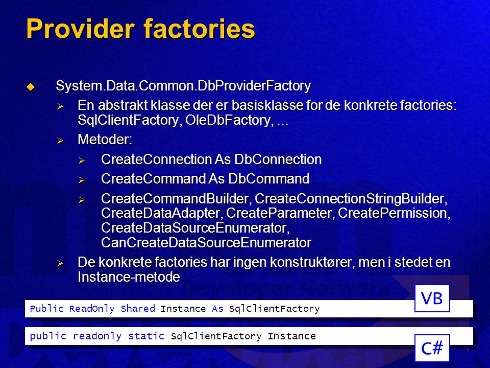 Provider factories  System.Data.Common.DbProviderFactory  En abstrakt klasse der er basisklasse for de konkrete factories: SqlClientFactory, OleDbFactory,...