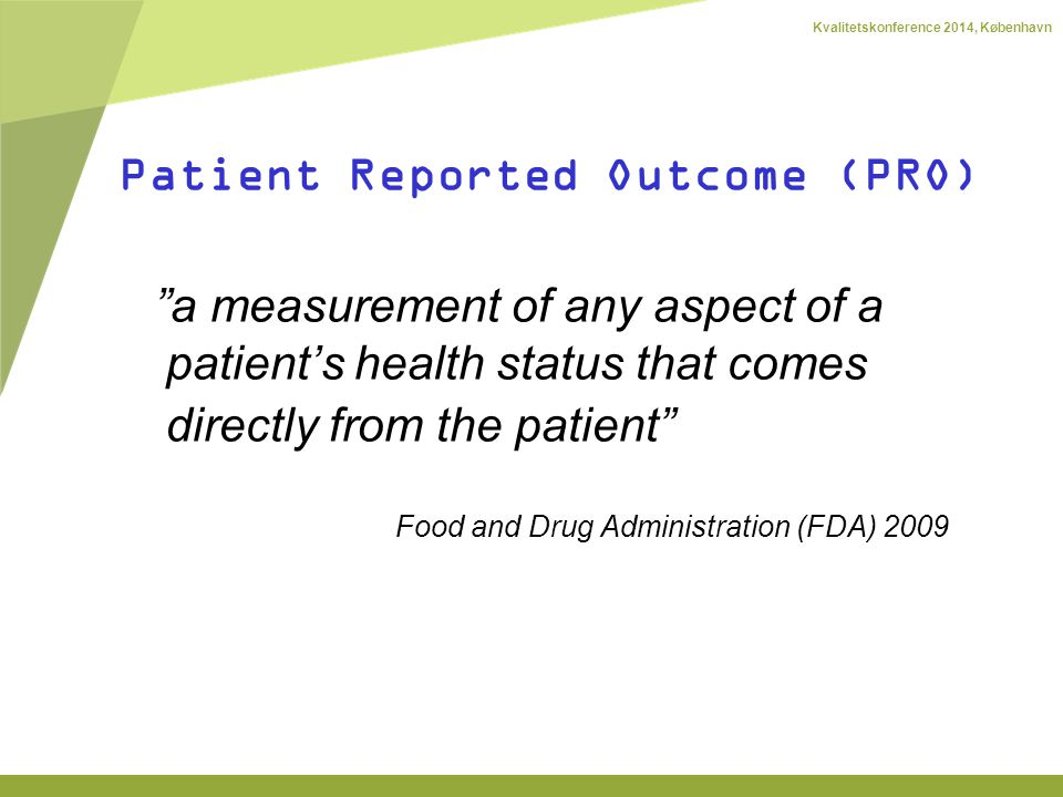 Kvalitetskonference 2014, København Patient Reported Outcome (PRO) a measurement of any aspect of a patient's health status that comes directly from the patient Food and Drug Administration (FDA) 2009