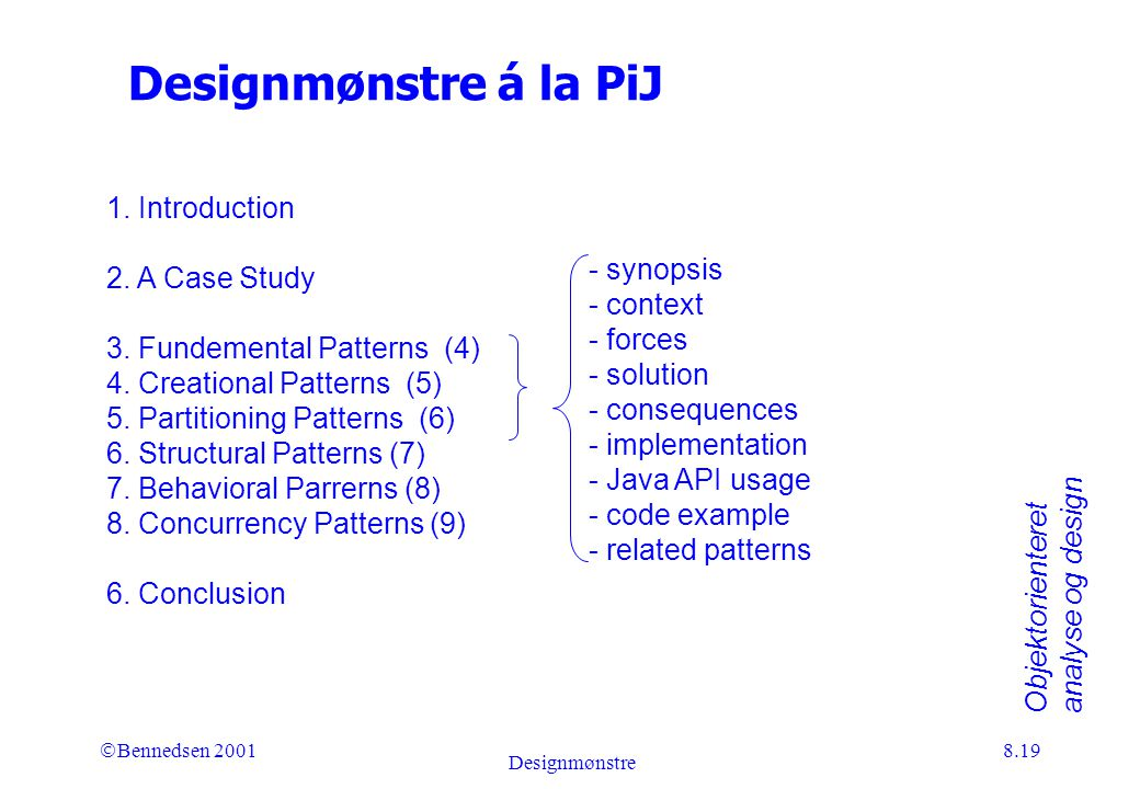Objektorienteret analyse og design Ó Bennedsen 2001 Designmønstre 8.19 Designmønstre á la PiJ - synopsis - context - forces - solution - consequences - implementation - Java API usage - code example - related patterns 1.