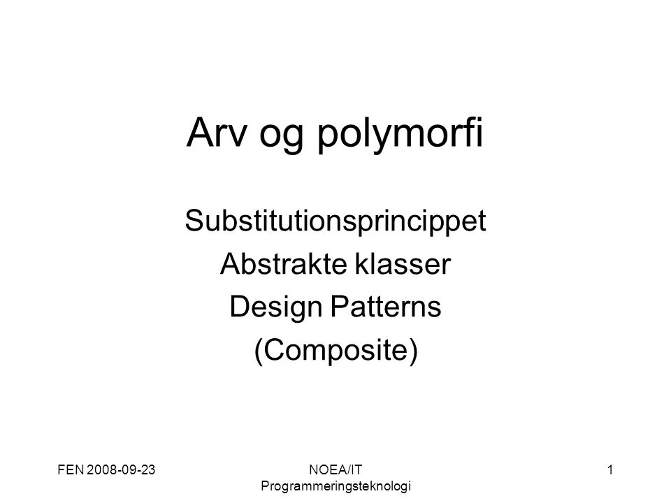 FEN 2008-09-23NOEA/IT Programmeringsteknologi 1 Arv og polymorfi Substitutionsprincippet Abstrakte klasser Design Patterns (Composite)