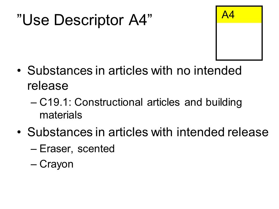Use Descriptor A4 Substances in articles with no intended release –C19.1: Constructional articles and building materials Substances in articles with intended release –Eraser, scented –Crayon A4