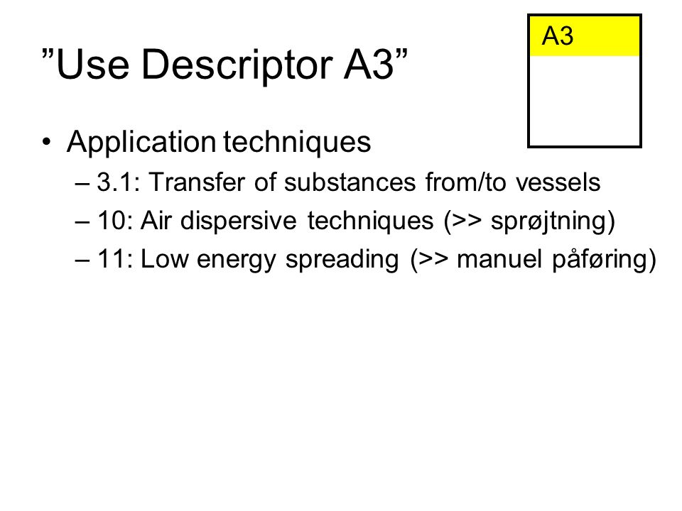 Use Descriptor A3 Application techniques –3.1: Transfer of substances from/to vessels –10: Air dispersive techniques (>> sprøjtning) –11: Low energy spreading (>> manuel påføring) A3