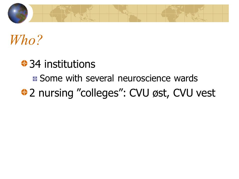 Who 34 institutions Some with several neuroscience wards 2 nursing colleges : CVU øst, CVU vest