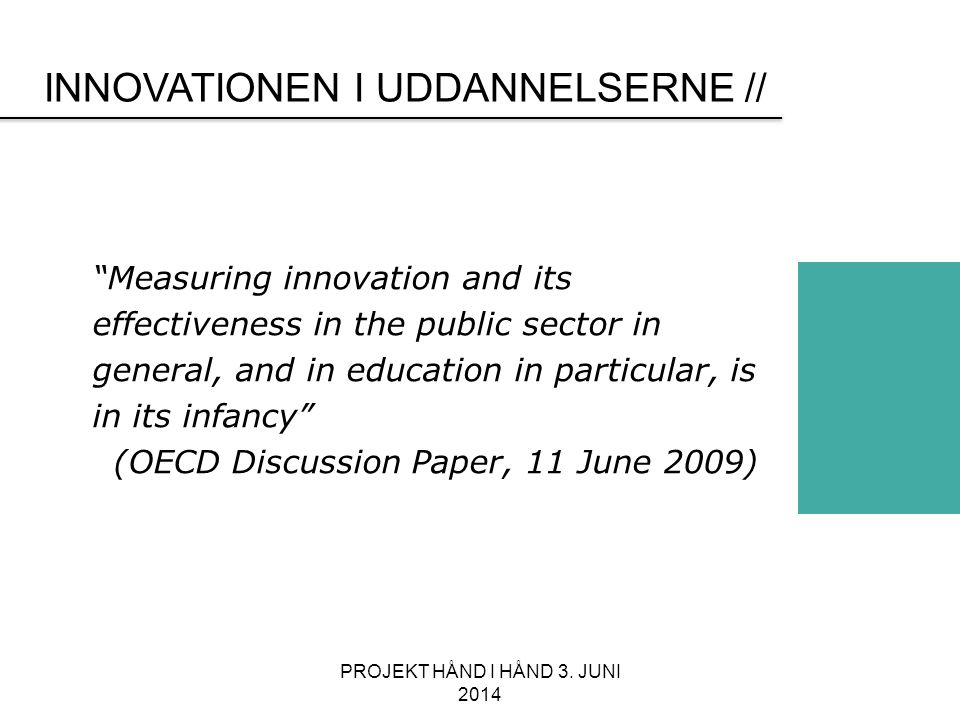 INNOVATIONEN I UDDANNELSERNE // Measuring innovation and its effectiveness in the public sector in general, and in education in particular, is in its infancy (OECD Discussion Paper, 11 June 2009) PROJEKT HÅND I HÅND 3.