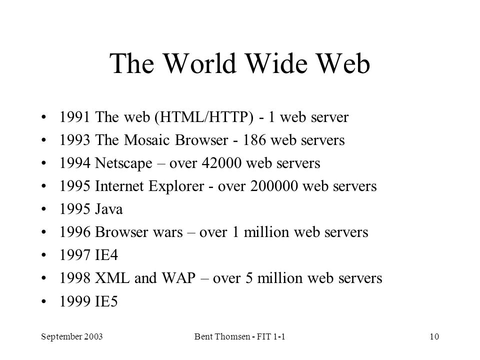 September 2003Bent Thomsen - FIT 1-110 The World Wide Web 1991 The web (HTML/HTTP) - 1 web server 1993 The Mosaic Browser - 186 web servers 1994 Netscape – over 42000 web servers 1995 Internet Explorer - over 200000 web servers 1995 Java 1996 Browser wars – over 1 million web servers 1997 IE4 1998 XML and WAP – over 5 million web servers 1999 IE5
