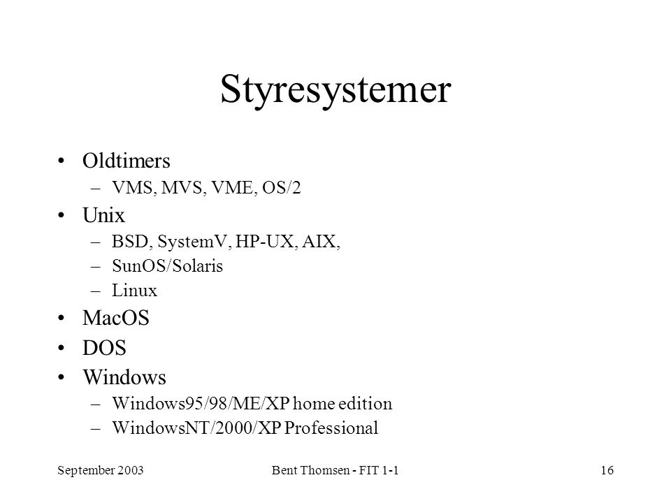 September 2003Bent Thomsen - FIT 1-116 Styresystemer Oldtimers –VMS, MVS, VME, OS/2 Unix –BSD, SystemV, HP-UX, AIX, –SunOS/Solaris –Linux MacOS DOS Windows –Windows95/98/ME/XP home edition –WindowsNT/2000/XP Professional