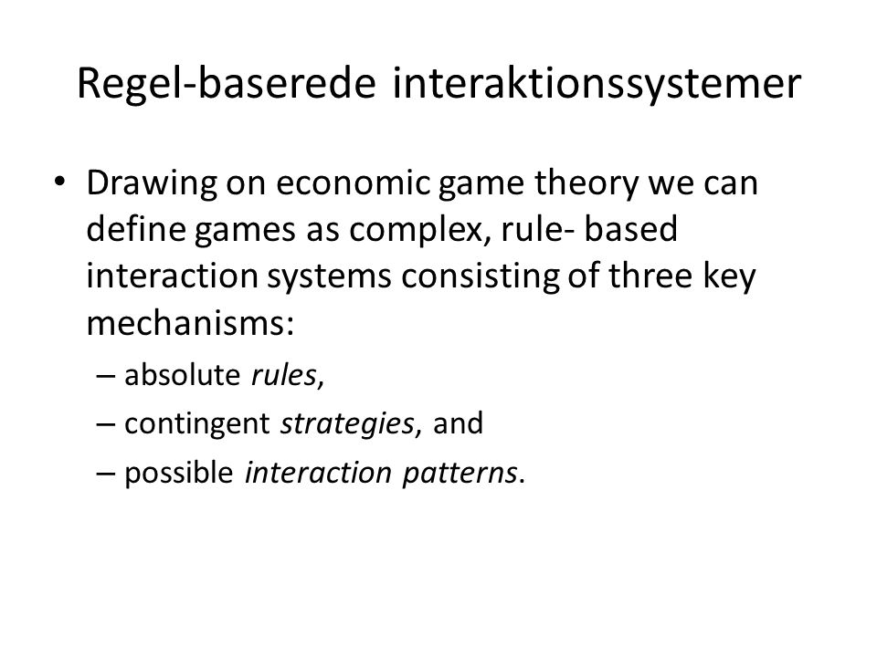 Regel-baserede interaktionssystemer Drawing on economic game theory we can define games as complex, rule- based interaction systems consisting of three key mechanisms: – absolute rules, – contingent strategies, and – possible interaction patterns.