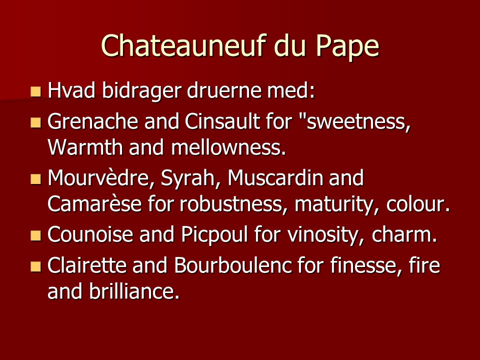 Chateauneuf du Pape Hvad bidrager druerne med: Hvad bidrager druerne med: Grenache and Cinsault for sweetness, Warmth and mellowness.