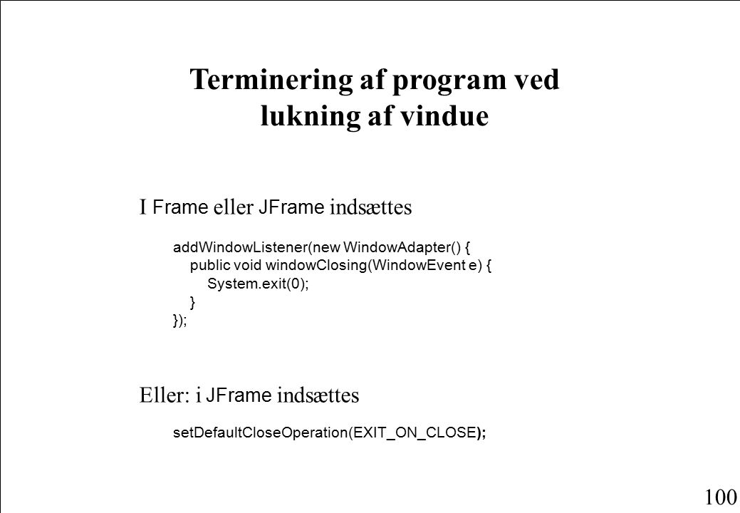 100 Terminering af program ved lukning af vindue I Frame eller JFrame indsættes addWindowListener(new WindowAdapter() { public void windowClosing(WindowEvent e) { System.exit(0); } }); Eller: i JFrame indsættes setDefaultCloseOperation(EXIT_ON_CLOSE);