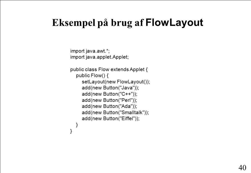 40 Eksempel på brug af FlowLayout import java.awt.*; import java.applet.Applet; public class Flow extends Applet { public Flow() { setLayout(new FlowLayout()); add(new Button( Java )); add(new Button( C++ )); add(new Button( Perl )); add(new Button( Ada )); add(new Button( Smalltalk )); add(new Button( Eiffel )); }