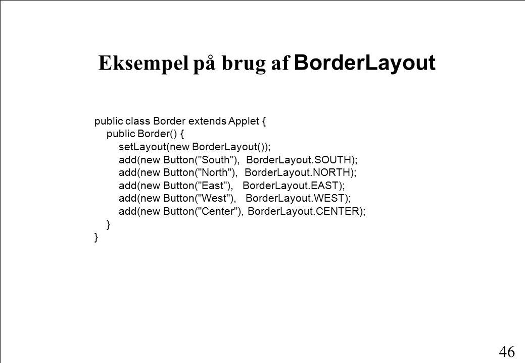 46 Eksempel på brug af BorderLayout public class Border extends Applet { public Border() { setLayout(new BorderLayout()); add(new Button( South ), BorderLayout.SOUTH); add(new Button( North ), BorderLayout.NORTH); add(new Button( East ), BorderLayout.EAST); add(new Button( West ), BorderLayout.WEST); add(new Button( Center ), BorderLayout.CENTER); }