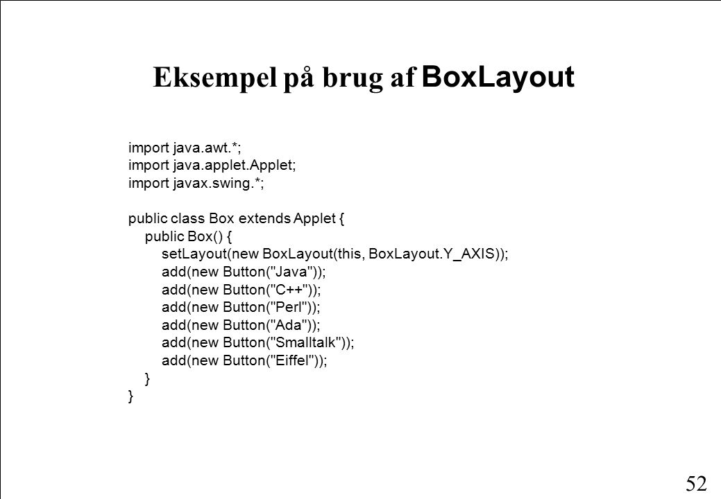 52 Eksempel på brug af BoxLayout import java.awt.*; import java.applet.Applet; import javax.swing.*; public class Box extends Applet { public Box() { setLayout(new BoxLayout(this, BoxLayout.Y_AXIS)); add(new Button( Java )); add(new Button( C++ )); add(new Button( Perl )); add(new Button( Ada )); add(new Button( Smalltalk )); add(new Button( Eiffel )); }