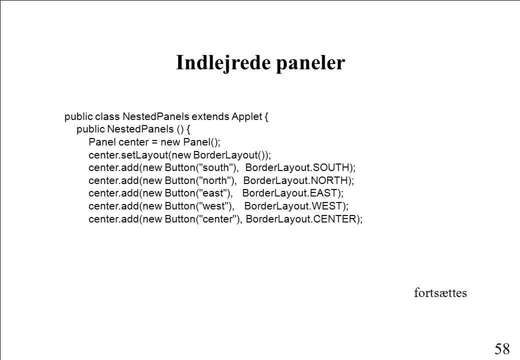 58 Indlejrede paneler public class NestedPanels extends Applet { public NestedPanels () { Panel center = new Panel(); center.setLayout(new BorderLayout()); center.add(new Button( south ), BorderLayout.SOUTH); center.add(new Button( north ), BorderLayout.NORTH); center.add(new Button( east ), BorderLayout.EAST); center.add(new Button( west ), BorderLayout.WEST); center.add(new Button( center ), BorderLayout.CENTER); fortsættes