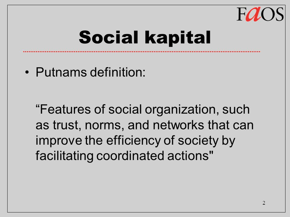 2 Social kapital Putnams definition: Features of social organization, such as trust, norms, and networks that can improve the efficiency of society by facilitating coordinated actions