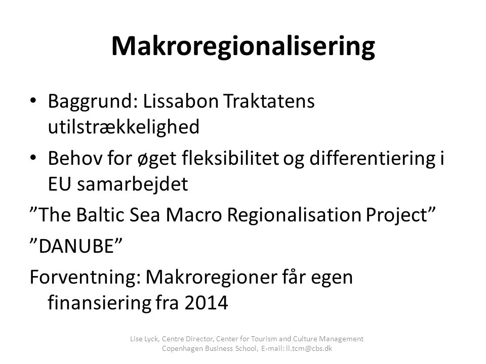 Makroregionalisering Baggrund: Lissabon Traktatens utilstrækkelighed Behov for øget fleksibilitet og differentiering i EU samarbejdet The Baltic Sea Macro Regionalisation Project DANUBE Forventning: Makroregioner får egen finansiering fra 2014 Lise Lyck, Centre Director, Center for Tourism and Culture Management Copenhagen Business School, E-mail: ll.tcm@cbs.dk
