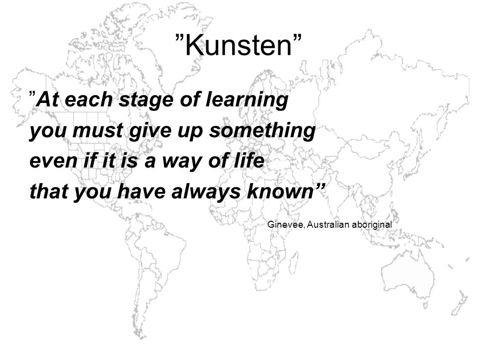Kunsten At each stage of learning you must give up something even if it is a way of life that you have always known Ginevee, Australian aboriginal