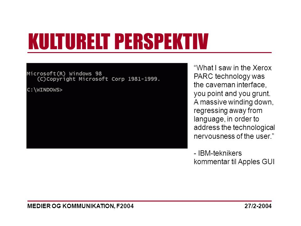 MEDIER OG KOMMUNIKATION, F2004 KULTURELT PERSPEKTIV 27/2-2004 What I saw in the Xerox PARC technology was the caveman interface, you point and you grunt.