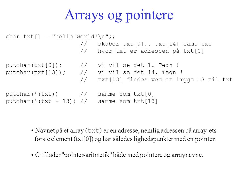 Arrays og pointere char txt[] = hello world!\n ;; // skaber txt[0]..