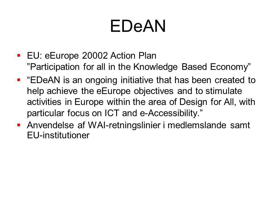 EDeAN  EU: eEurope 20002 Action Plan Participation for all in the Knowledge Based Economy  EDeAN is an ongoing initiative that has been created to help achieve the eEurope objectives and to stimulate activities in Europe within the area of Design for All, with particular focus on ICT and e-Accessibility.  Anvendelse af WAI-retningslinier i medlemslande samt EU-institutioner