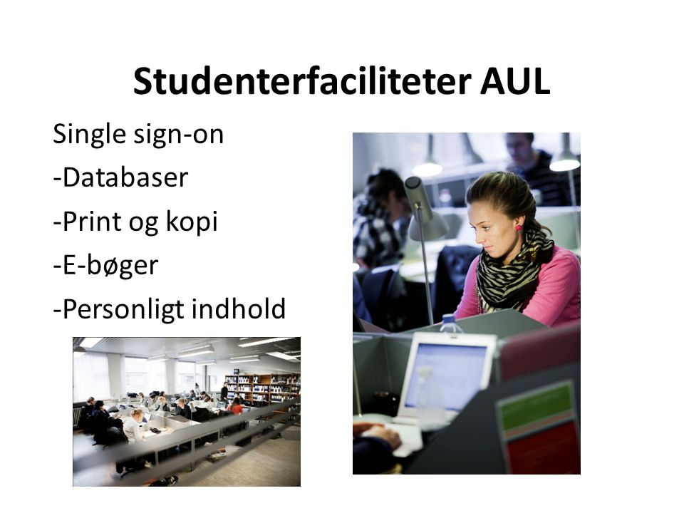 Studenterfaciliteter AUL Single sign-on -Databaser -Print og kopi -E-bøger -Personligt indhold